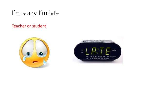 I'm sorry I'm late Teacher or student