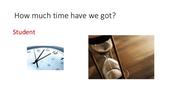How much time have we got? Student