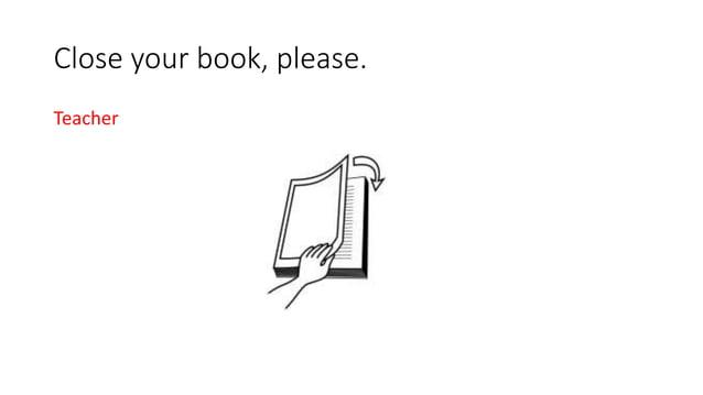 Close your book, please. Teacher