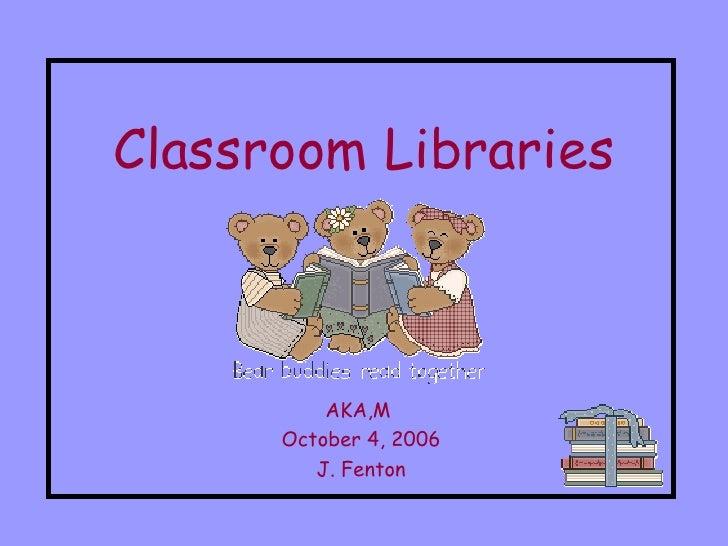 Classroom Libraries AKA,M  October 4, 2006 J. Fenton