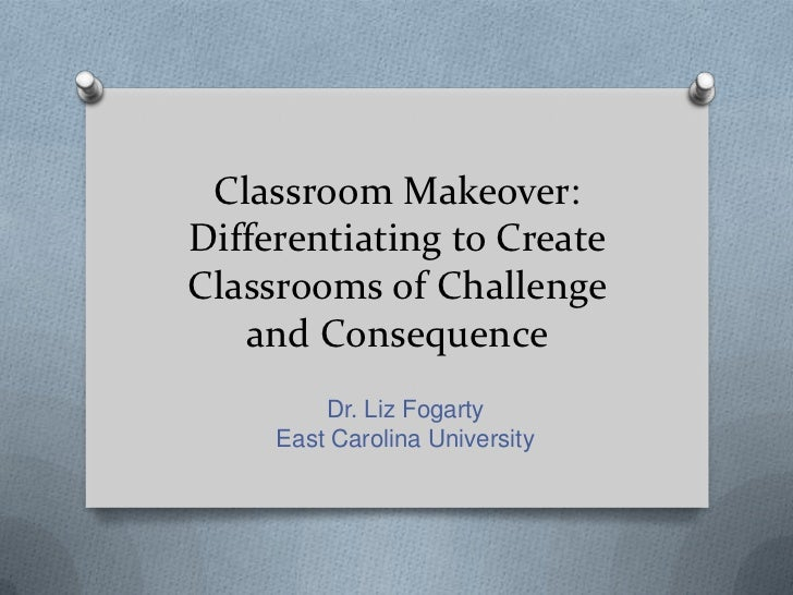 Classroom Makeover:Differentiating to CreateClassrooms of Challenge   and Consequence         Dr. Liz Fogarty     East Car...