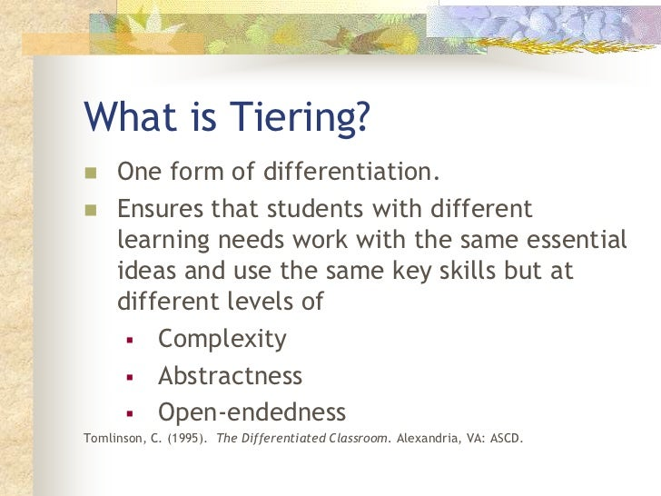 What is Tiering?<br />One form of differentiation. <br />Ensures that students with different learning needs work with th...