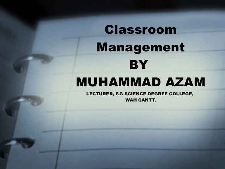 Classroom Management BY  MUHAMMAD AZAM LECTURER, F.G SCIENCE DEGREE COLLEGE,  WAH CANTT.