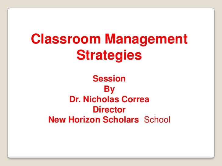 Classroom Management      Strategies            Session               By      Dr. Nicholas Correa            Director  New...