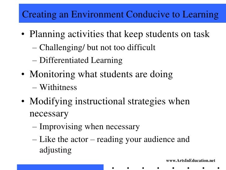 creating a conducive classroom enviroment The environment needs to be conducive to learning, allowing the pupils space and time to interact within the learning and teaching process creating and maintaining stimulating learning environments can be achieved through effective classroom organization.