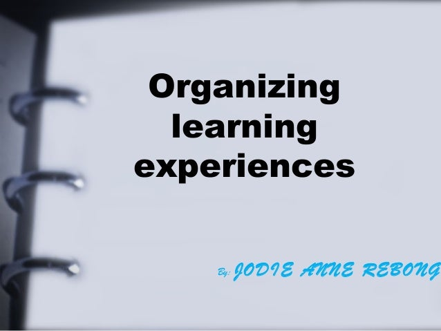 Organizing learning experiences By: JODIE ANNE REBONG