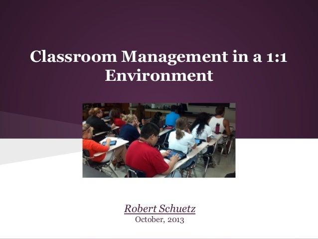 Classroom Management in a 1:1 Environment  Robert Schuetz October, 2013