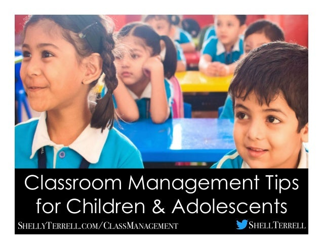 Classroom Management Tips for Children & Adolescents SHELLYTERRELL.COM/CLASSMANAGEMENT SHELLTERRELL