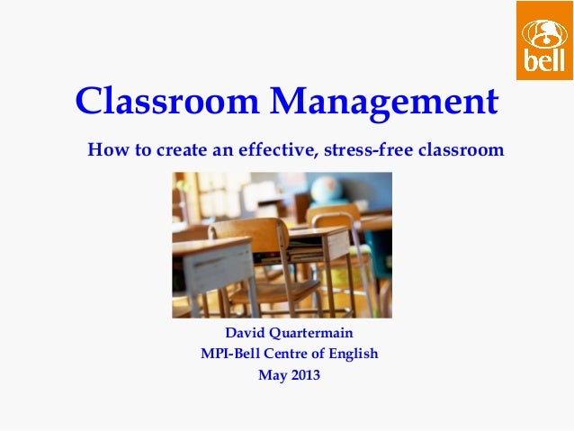 David QuartermainMPI-Bell Centre of EnglishMay 2013Classroom ManagementHow to create an effective, stress-free classroom