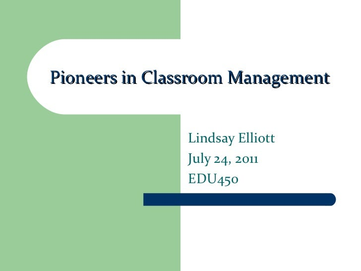 Pioneers in Classroom Management Lindsay Elliott July 24, 2011 EDU450