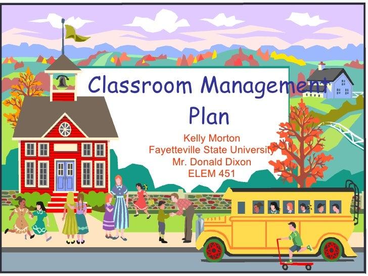 Classroom Management Plan Kelly Morton Fayetteville State University Mr. Donald Dixon ELEM 451