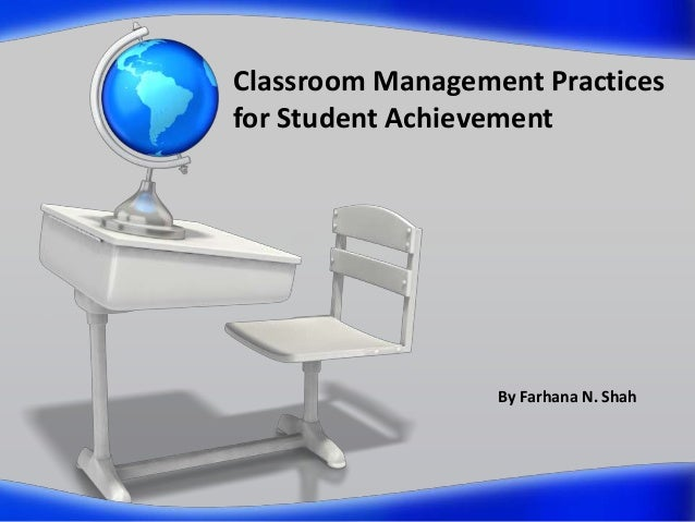 Classroom Management Practices for Student Achievement  By Farhana N. Shah