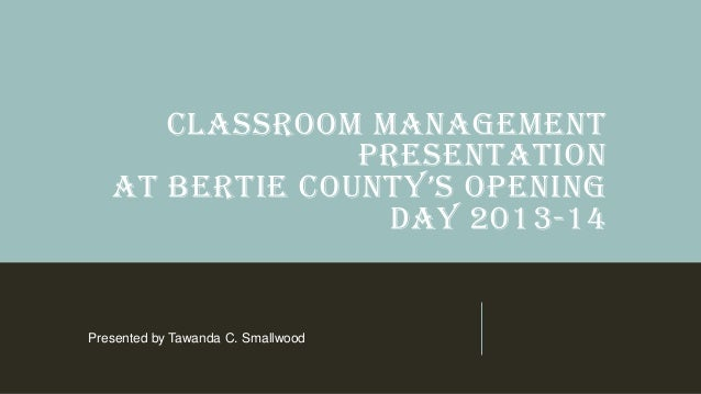 CLASSROOM MANAGEMENT PRESENTATION AT BERTIE COUNTY'S OPENING DAY 2013-14 Presented by Tawanda C. Smallwood
