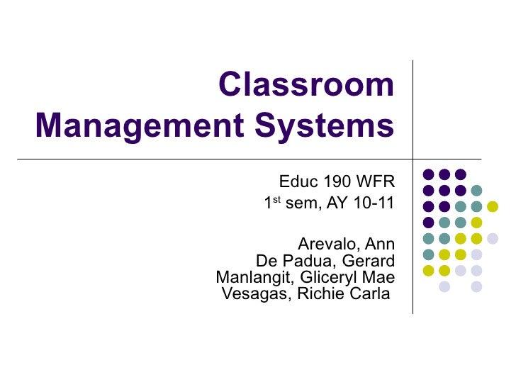 Classroom Management Systems Educ 190 WFR 1 st  sem, AY 10-11  Arevalo, Ann  De Padua, Gerard Manlangit, Gliceryl Mae Ves...