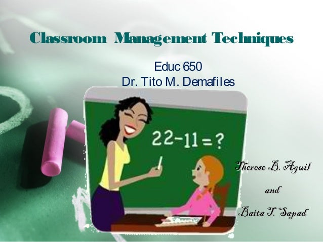 Classroom Management Techniques Therese B. AguilTherese B. Aguil andand Baita T. SapadBaita T. Sapad Educ 650 Dr. Tito M. ...