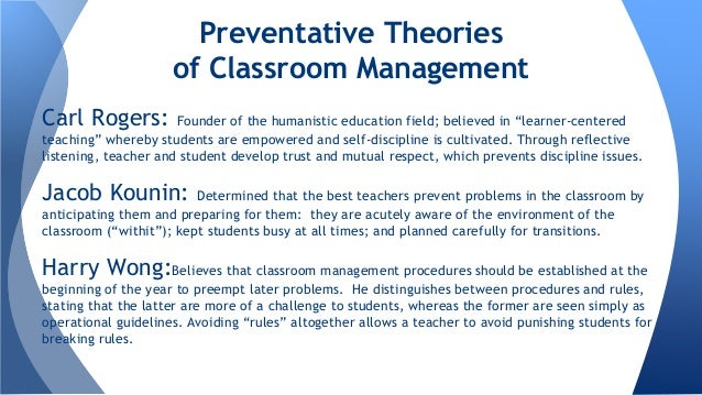 classroom managment theories Classroom management is the way you arrange your class you must think about every aspect of the lesson, routines, procedures, a multitude of interactions and the discipline in the classroom the more you think it out beforehand, the easier it will be when something unplanned happens—which it always does, since you're dealing with so many.