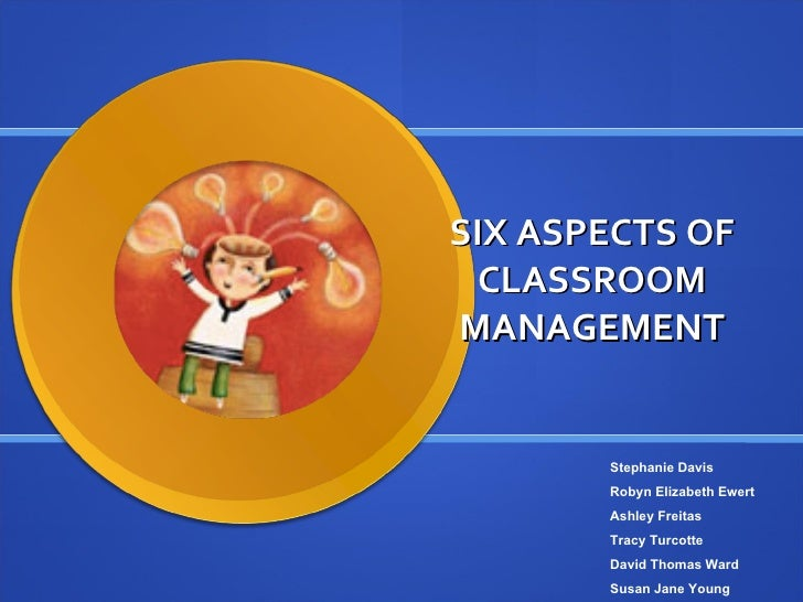 SIX ASPECTS OF CLASSROOM MANAGEMENT Stephanie Davis Robyn Elizabeth Ewert Ashley Freitas Tracy Turcotte David Thomas Ward ...