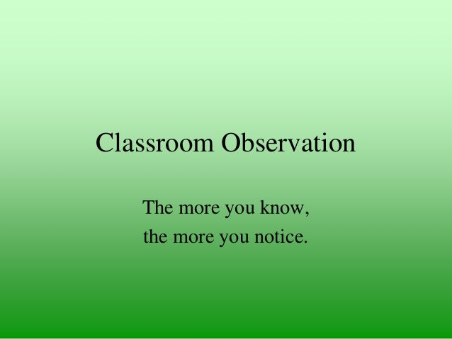 Classroom Observation The more you know, the more you notice.