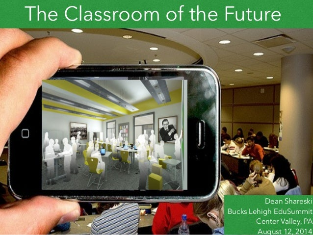 The Classroom of the Future Dean Shareski Bucks Lehigh EduSummit Center Valley, PA August 12, 2014