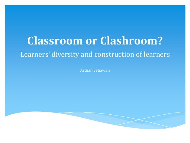 Classroom or Clashroom? Learners' diversity and construction of learners Ardian Setiawan