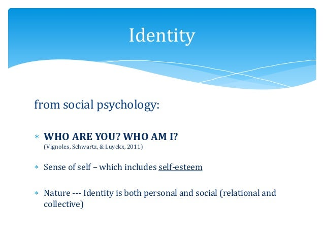 from social psychology: WHO ARE YOU? WHO AM I? (Vignoles, Schwartz, & Luyckx, 2011) Sense of self – which includes self-es...