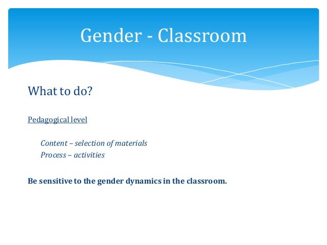 What to do? Pedagogical level Content – selection of materials Process – activities Be sensitive to the gender dynamics in...