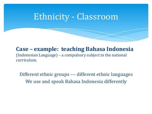 Ethnicity - Classroom 300 ethnic groups Case – example: teaching Bahasa Indonesia (Indonesian Language) – a compulsory sub...