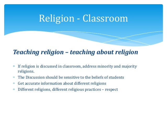 Teaching religion – teaching about religion If religion is discussed in classroom, address minority and majority religions...