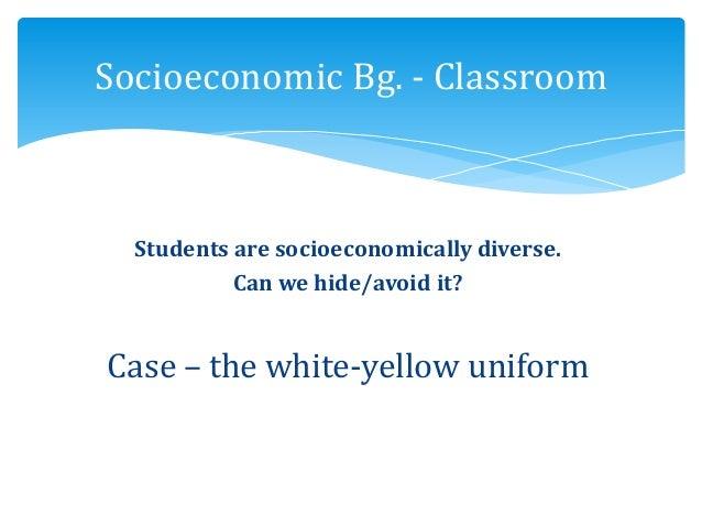 Students are socioeconomically diverse. Can we hide/avoid it? Case – the white-yellow uniform Socioeconomic Bg. - Classroom
