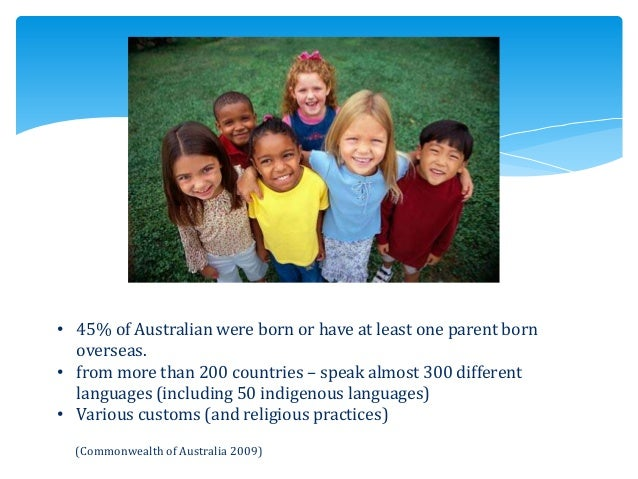 • 45% of Australian were born or have at least one parent born overseas. • from more than 200 countries – speak almost 300...