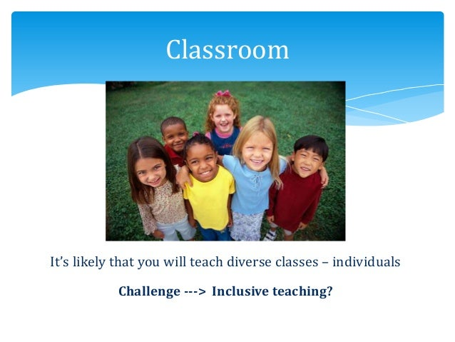 It's likely that you will teach diverse classes – individuals Challenge ---> Inclusive teaching? Classroom