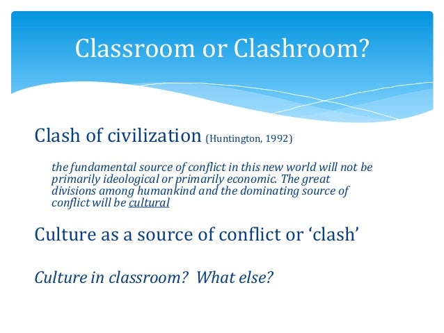 Clash of civilization (Huntington, 1992) the fundamental source of conflict in this new world will not be primarily ideolo...