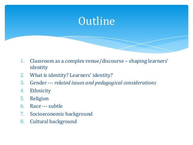 1. Classroom as a complex venue/discourse – shaping learners' identity 2. What is identity? Learners' identity? 3. Gender ...