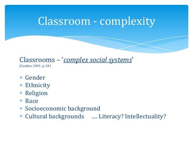 Classrooms – 'complex social systems' (Cazden, 2001, p. 54) Gender Ethnicity Religion Race Socioeconomic background Cultur...