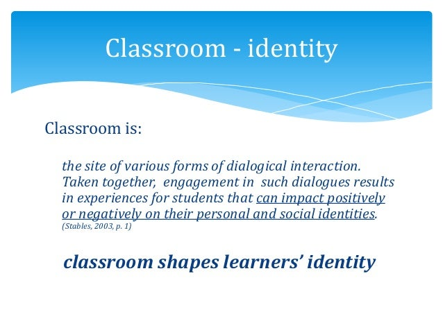 Classroom is: the site of various forms of dialogical interaction. Taken together, engagement in such dialogues results in...