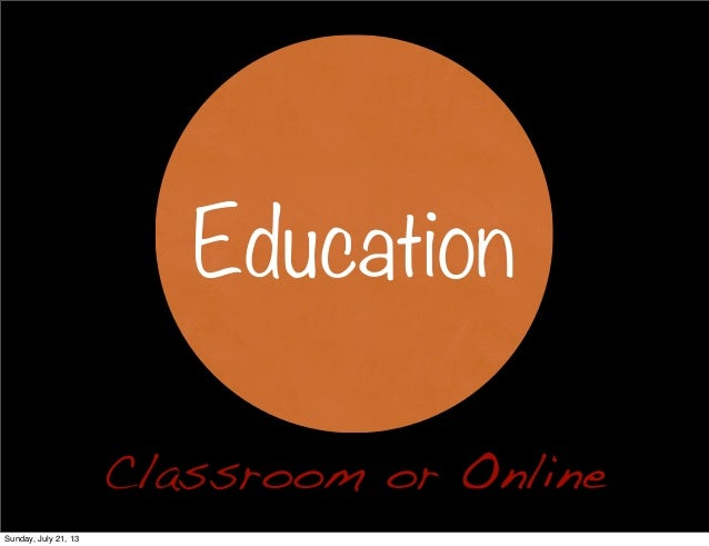 Classroom or Online Education Sunday, July 21, 13