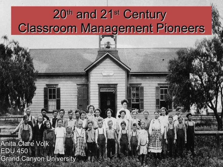 2 20 th  and 21 st  Century  Classroom Management Pioneers Anita Clare Volk EDU 450 Grand Canyon University