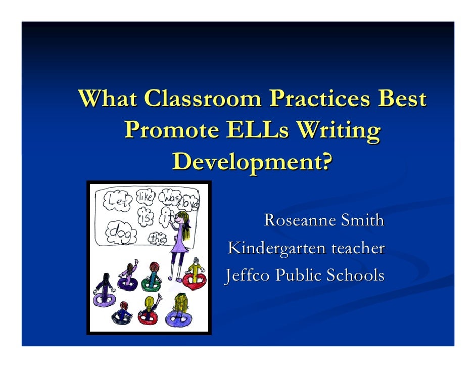 What Classroom Practices Best    Promote ELLs Writing        Development?                   Roseanne Smith             Kin...