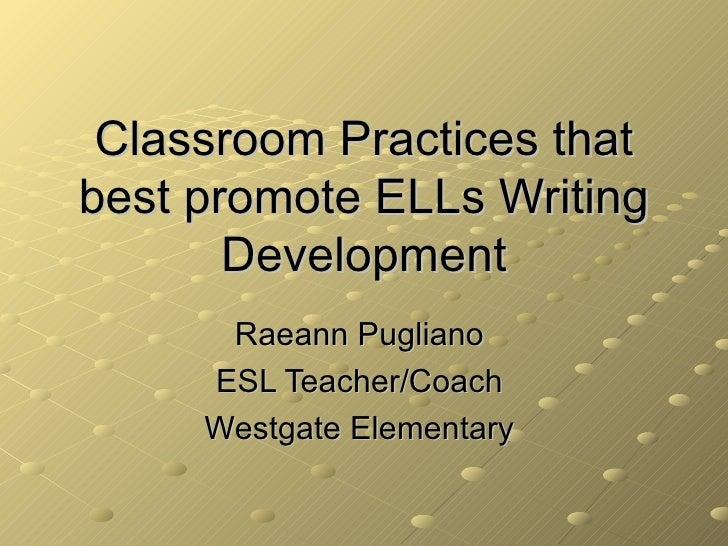 Classroom Practices that best promote ELLs Writing Development Raeann Pugliano  ESL Teacher/Coach  Westgate Elementary