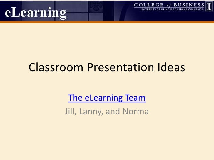 Classroom Presentation Ideas<br />The eLearning Team <br />Jill, Lanny, and Norma<br />