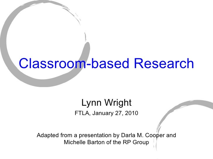 Classroom-based Research Lynn Wright FTLA, January 27, 2010 Adapted from a presentation by Darla M. Cooper and Michelle Ba...