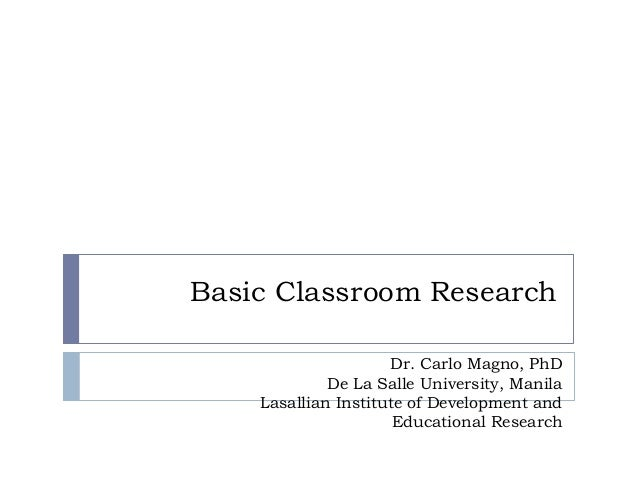Basic Classroom Research Dr. Carlo Magno, PhD De La Salle University, Manila Lasallian Institute of Development and Educat...