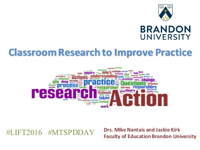 Classroom	Research	to	Improve	Practice Drs.	Mike	Nantais	and	Jackie	Kirk Faculty	of	Education	Brandon	University #LIFT2016...