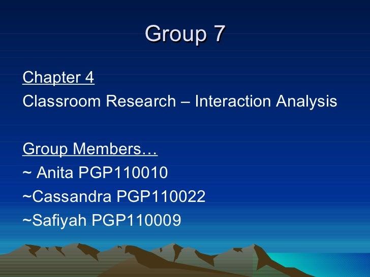 Group 7 <ul><li>Chapter 4 </li></ul><ul><li>Classroom Research – Interaction Analysis  </li></ul><ul><li>Group Members… </...