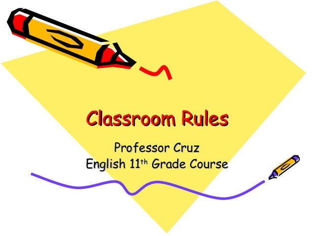 Classroom RulesClassroom Rules Professor CruzProfessor Cruz English 11English 11thth Grade CourseGrade Course