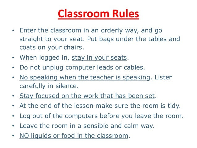 Classroom Rules • Enter the classroom in an orderly way, and go straight to your seat. Put bags under the tables and coats...