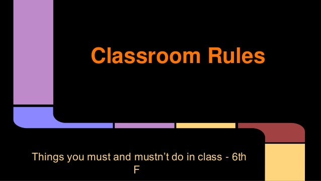 Classroom Rules  Things you must and mustn't do in class - 6th F