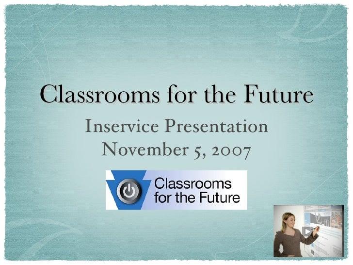 Classrooms for the Future <ul><li>Inservice Presentation </li></ul><ul><li>November 5, 2007 </li></ul>