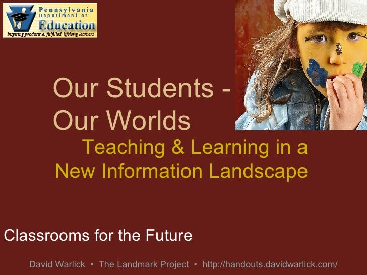 Our Students - Our Worlds Classrooms for the Future Teaching & Learning in a New Information Landscape