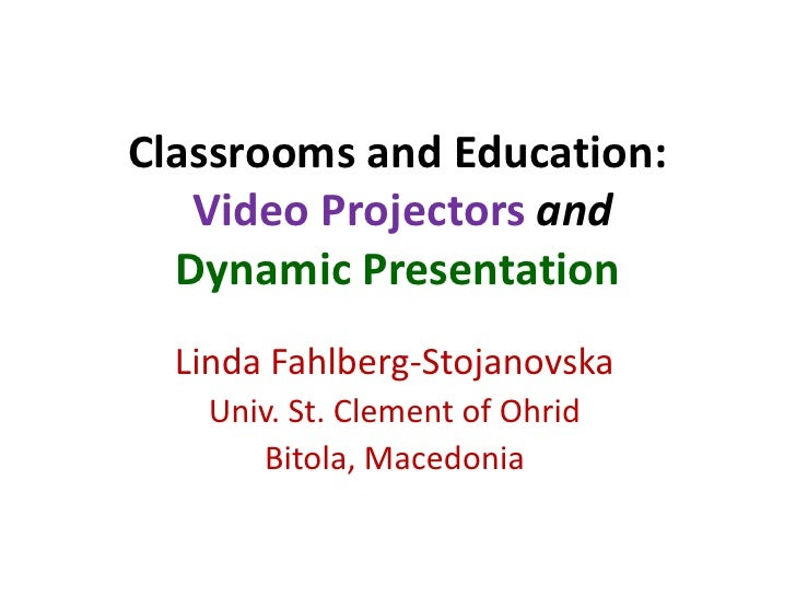 Classrooms and Education:   Video Projectors and  Dynamic Presentation  Linda Fahlberg-Stojanovska    Univ. St. Clement of...
